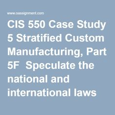 CIS 550 Case Study 5 Stratified Custom Manufacturing, Part 5F  Speculate the national and international laws violated by SCM in the investigation  Speculate any international procedures violated by Tom and George. Describe the type of response expected from the chain of events and type of attack from the two (2) employees. Identify the point in time SCM should involve its contractors, vendors, and the government agencies. Describe the approach that should be taken. Implementation Plan, Final Exams, Case Study, Textbook, Homework, Management, Writing, How To Plan, Running