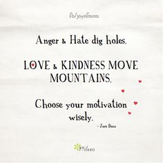 Anger & Hate dig holes.  Love & Kindness move mountains.  Choose your motivation wisely. ~ Zero Dean <3