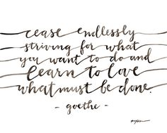 cease endlessly striving for what you want to do  and learn to do what must be done -goethe  from @gracelaced