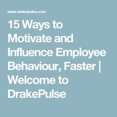 15 Ways to Motivate and Influence Employee Behaviour, Faster | Welcome to DrakePulse