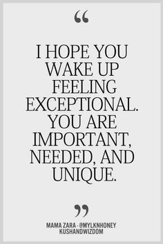 I hope you wake up feeling exceptional. You are important, needed and unique.