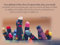 Your is like a box of Passion For Life, Crayons, Natural World, Better Life, Personal Development, Attitude, Concept, Key, Humor