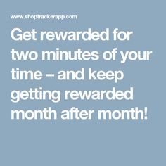 Get rewarded for two minutes of your time – and keep getting rewarded month after month!