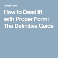How to Deadlift with Proper Form: The Definitive Guide