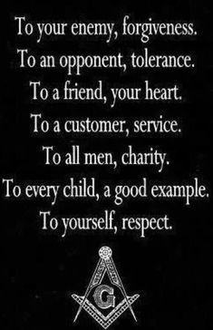 Freemasonry: To your enemy, forgiveness. To an opponent, tolerance. To a friend, your heart. To a customer, service. To all men, charity. To every child, a good example. To yourself, respect.