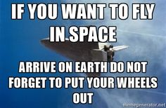 if you want to fly in space arrive on earth do not forget to put your wheels out - space nasa | Meme Generator