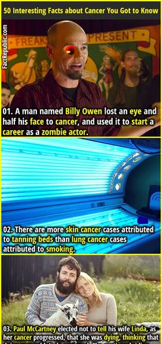 1. A man named Billy Owen lost an eye and half his face to cancer, and used it to start a career as a zombie actor. 2. There are more skin cancer cases attributed to tanning beds than lung cancer cases attributed to smoking.