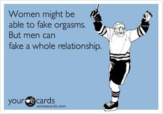 Women might be able to fake orgasms. But men can fake a whole relationship. / Confession Ecard / someecards.com