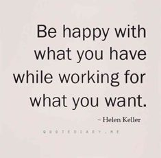 """Be happy with what you have while working for what you want."" — Hellen Keller"