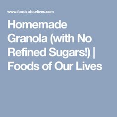 Homemade Granola (with No Refined Sugars!) | Foods of Our Lives