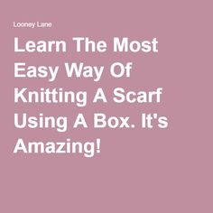 Learn The Most Easy Way Of Knitting A Scarf Using A Box. It's Amazing!