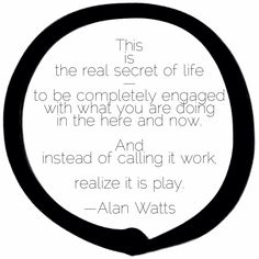 """This is the real secret of life -- to be completely engaged with what you are doing in the here and now. And instead of calling it work, realize it is play.""  ― Alan W. Watts"