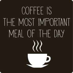 Coffee quotes HA HA for me it's the only meal of the day, literally.