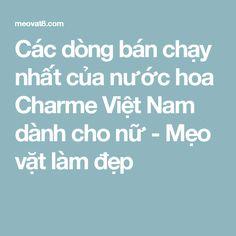 Các dòng bán chạy nhất của nước hoa Charme Việt Nam dành cho nữ - Mẹo vặt làm đẹp