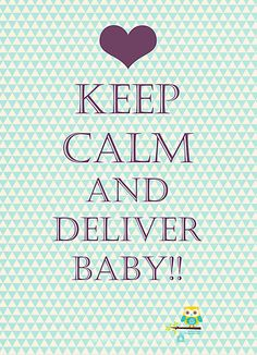 keep calm and deliver baby  this ones for you Eva!!!!