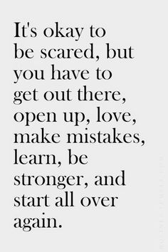 It's okay to be scared, but you have to get out there, open up, love, make mistakes, learn, be stronger, and start all over again. #newsletterguru #wisdom #quote ❥