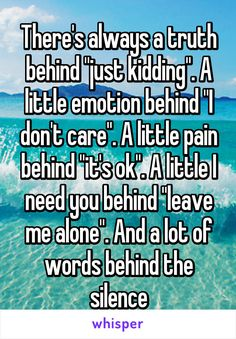 "There's always a truth behind ""just kidding"". A little emotion behind ""I don't care"". A little pain behind ""it's ok"". A little I need you behind ""leave me alone"". And a lot of words behind the silence"