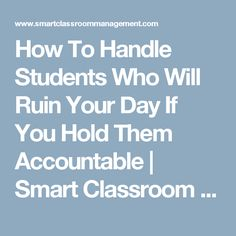 How To Handle Students Who Will Ruin Your Day If You Hold Them Accountable | Smart Classroom Management
