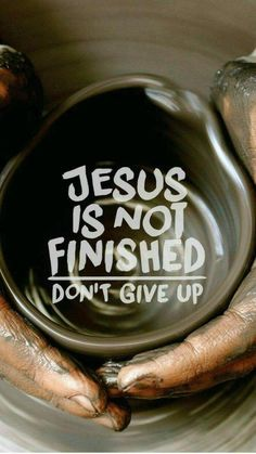 He is the potter... We are the clay... Don't give up!