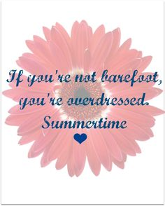 if you're not barefoot, you're overdressed.  ~Summertime