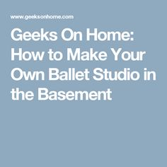 Geeks On Home: How to Make Your Own Ballet Studio in the Basement