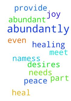 abundant healing peace joy -  lord please please heal every part of me abundantly provide and meet all my needs desires abundantly even before I ask in jesus namess  Posted at: https://prayerrequest.com/t/jy1 #pray #prayer #request #prayerrequest