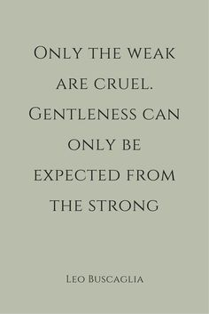Only the weak are cruel. Gentleness can only be expected from the strong. – Leo Buscaglia thedailyquotes.com