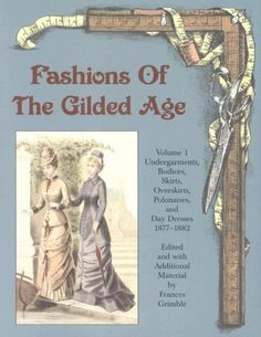 Fashions of the Gilded Age, Volume 1:  Undergarments, Bodices, Skirts, Overskirts, Polonaises, and Day Dresses 1877-1882 by Frances Grimble