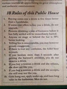 Ten rules of the Merry Ploughboy - 1. Buying someone a drink is five times better than a handshake. 2. If someone offers to buy you a drink, do not upgrade. 3. Persons drinking a pint of Guinness before it has fully settled will be immediately barred. 4. Anyone on stage or behind the bar is 50% better looking. 5. Telling lies is unacceptable, you may however grossly exaggerate. 6. If there is ever any confusion, the fuller beer is yours. 7. If you hesitate more than three seconds after…