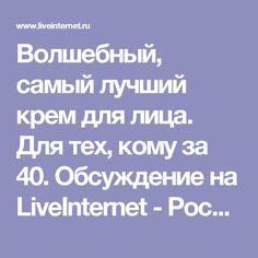 Волшебный, самый лучший крем для лица. Для тех, кому за 40. Обсуждение на LiveInternet - Российский Сервис Онлайн-Дневников