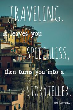 Traveling. It leaves you speechless. Then it turns you into a storyteller.