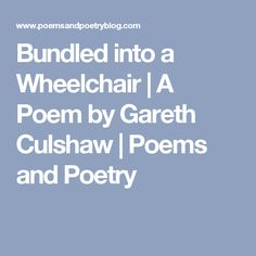 Bundled into a Wheelchair | A Poem by Gareth Culshaw | Poems and Poetry