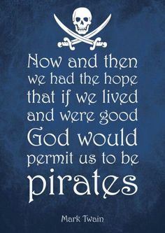Now and then we had the hope that if we lived and were good, God would permit us to be pirates. - Mark Twain