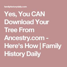 Yes, You CAN Download Your Tree From Ancestry.com - Here's How | Family History Daily