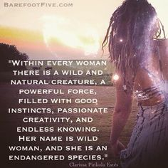 """Within every woman there is a wild and natural creature a powerful force filled with good instincts passionate creativity and ageless knowing. Her name is Wild Woman and she is an endangered species. Though the gifts of the wildish nature come to us at birth society's attempt to ""civilize"" us into rigid roles has plundered this treasure and muffled the deep life-giving messages of our own souls. Without Wild Woman we become over-domesticated fearful uncreative trapped..."" Clarissa Pinkola…"