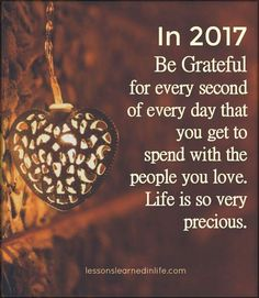 In 2017 be grateful for every second of every day that you get to spend with people you love. Life is so very precious.