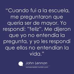 """""""Cuando fui a la escuela, me preguntaron que quería ser de mayor. Yo respondí: """"feliz"""". Me dijeron que yo no entendía la pregunta, y yo les respondí que ellos no entendían la vida."""" John Lenon"""