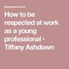 How to be respected at work as a young professional • Tiffany Ashdown
