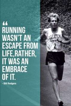 """""""Running wasn't an escape from life, rather, it was an embrace of it."""" - Bill Rodgers"""