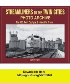Streamliners to the Twin Cities Photo Archive The 400, Twin Zephyrs, and Hiawatha Trains (9781583880968) John Kelly , ISBN-10: 1583880968  , ISBN-13: 978-1583880968 ,  , tutorials , pdf , ebook , torrent , downloads , rapidshare , filesonic , hotfile , megaupload , fileserve