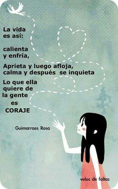 ... La vida es así: calienta y enfría, aprieta y luego afloja, calma y después se inquieta. Lo que ella quiere de la gente es coraje. Gimarraes Rosa.