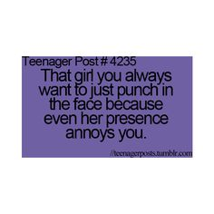 the girl you always want to just punch in the face because even her presence annoys you.