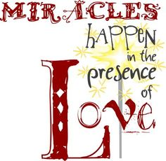 Miracles happen in the presence of love. Printable.