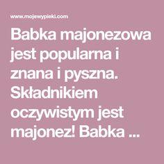 Babka majonezowa jest popularna i znana i pyszna. Składnikiem oczywistym jest majonez! Babka mocno wyrasta, jest lekka, delikatna i puszysta.