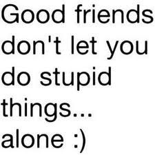 #Quote : Good friends don't let you do stupid things... alone :)
