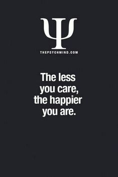 The less you care, the happier you are.