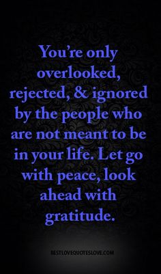 You're only overlooked, rejected, & ignored by the people who are not meant to be in your life. Let go with peace, look ahead with gratitude.