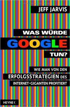 Was würde Google tun?: Wie man von den Erfolgsstrategien des - Jeff Jarvis, Heike Holtsch - Amazon.de: Bücher