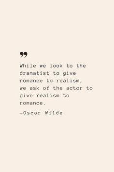 While we look to the dramatist to give romance to realism, we ask of the actor to give realism to romance. —Oscar Wilde
