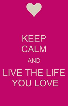 KEEP CALM AND LIVE THE LIFE  YOU LOVE  http://www.pinterest.com/clkelly33/